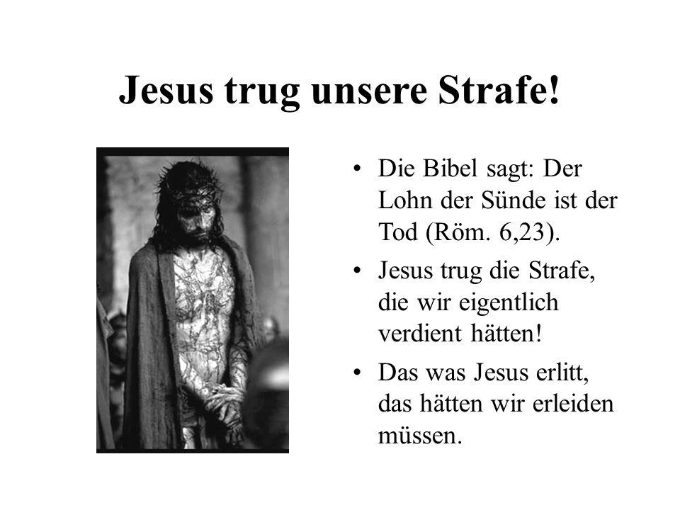 Jesus trug unsere Strafe! Die Bibel sagt: Der Lohn der Sünde ist der Tod (Röm. 6,23). Jesus trug die Strafe, die wir eigentlich verdient hätten! Das w