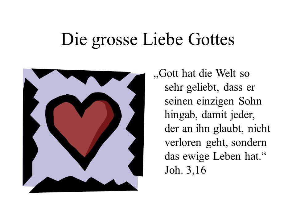 Die grosse Liebe Gottes Gott hat die Welt so sehr geliebt, dass er seinen einzigen Sohn hingab, damit jeder, der an ihn glaubt, nicht verloren geht, s