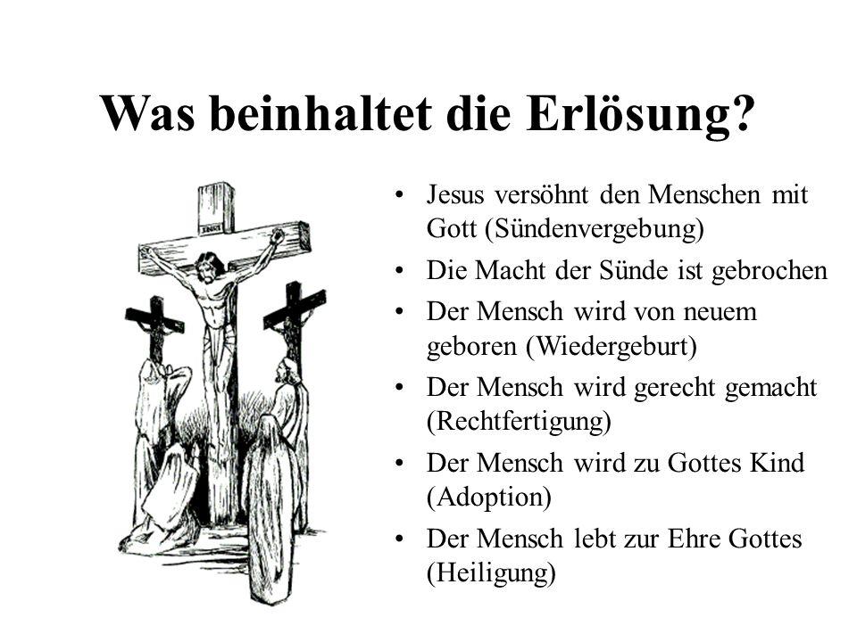 Was beinhaltet die Erlösung? Jesus versöhnt den Menschen mit Gott (Sündenvergebung) Die Macht der Sünde ist gebrochen Der Mensch wird von neuem gebore