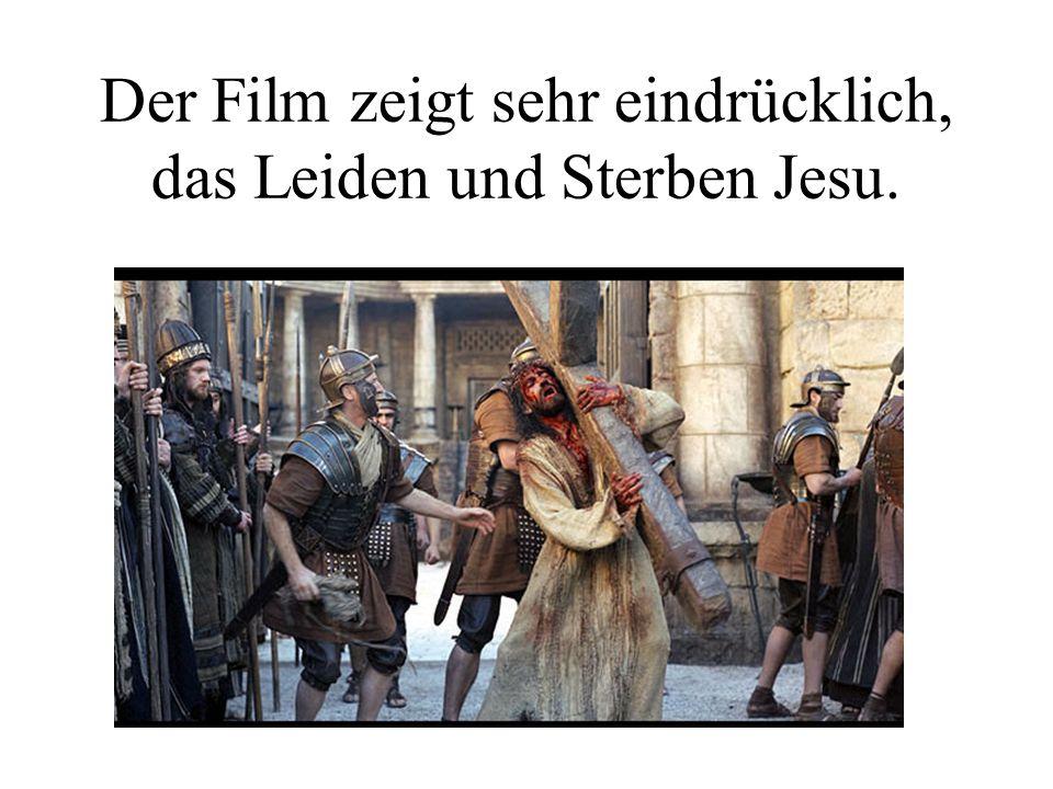 Der Film zeigt sehr eindrücklich, das Leiden und Sterben Jesu.