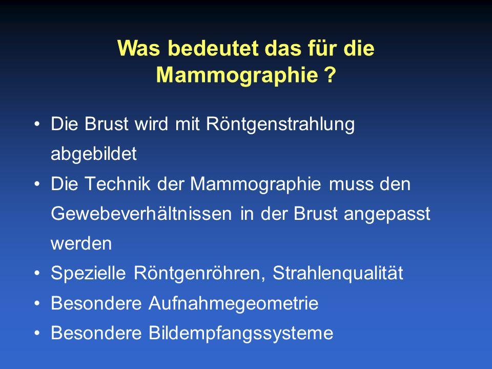 Die Brust wird mit Röntgenstrahlung abgebildet Die Technik der Mammographie muss den Gewebeverhältnissen in der Brust angepasst werden Spezielle Röntgenröhren, Strahlenqualität Besondere Aufnahmegeometrie Besondere Bildempfangssysteme Was bedeutet das für die Mammographie