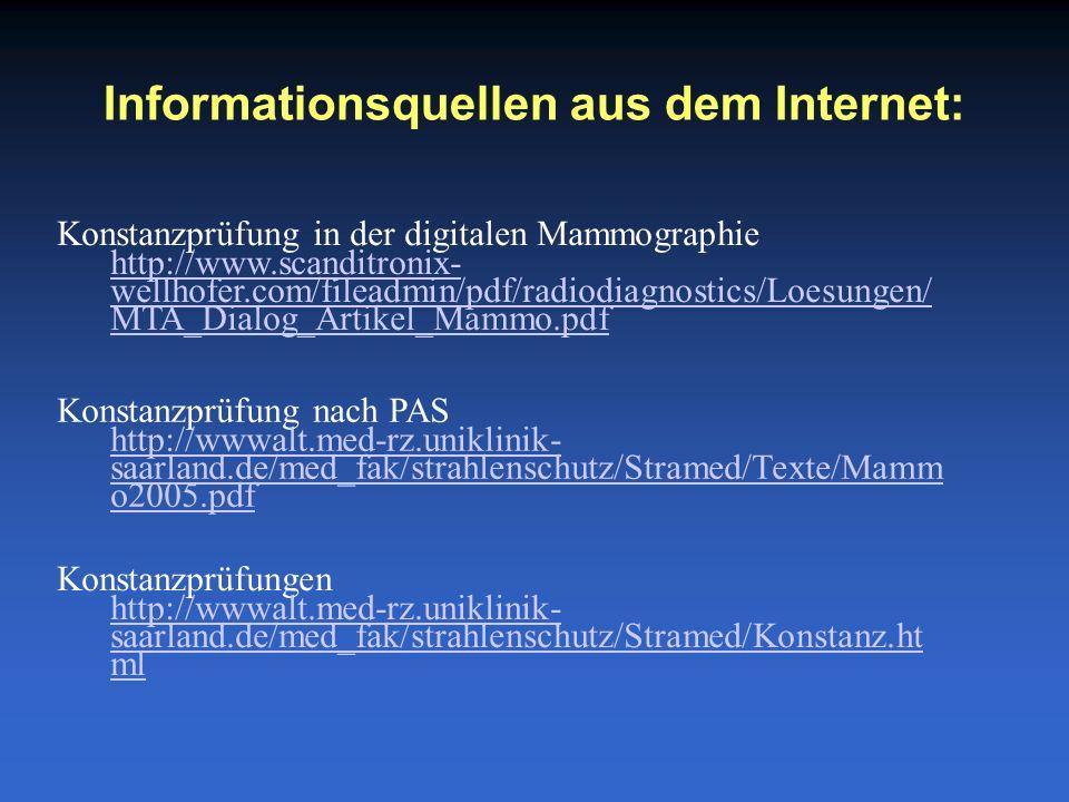 Informationsquellen aus dem Internet: Konstanzprüfung nach PAS http://wwwalt.med-rz.uniklinik- saarland.de/med_fak/strahlenschutz/Stramed/Texte/Mamm o2005.pdf Konstanzprüfung in der digitalen Mammographie http://www.scanditronix- wellhofer.com/fileadmin/pdf/radiodiagnostics/Loesungen/ MTA_Dialog_Artikel_Mammo.pdf Konstanzprüfungen http://wwwalt.med-rz.uniklinik- saarland.de/med_fak/strahlenschutz/Stramed/Konstanz.ht ml