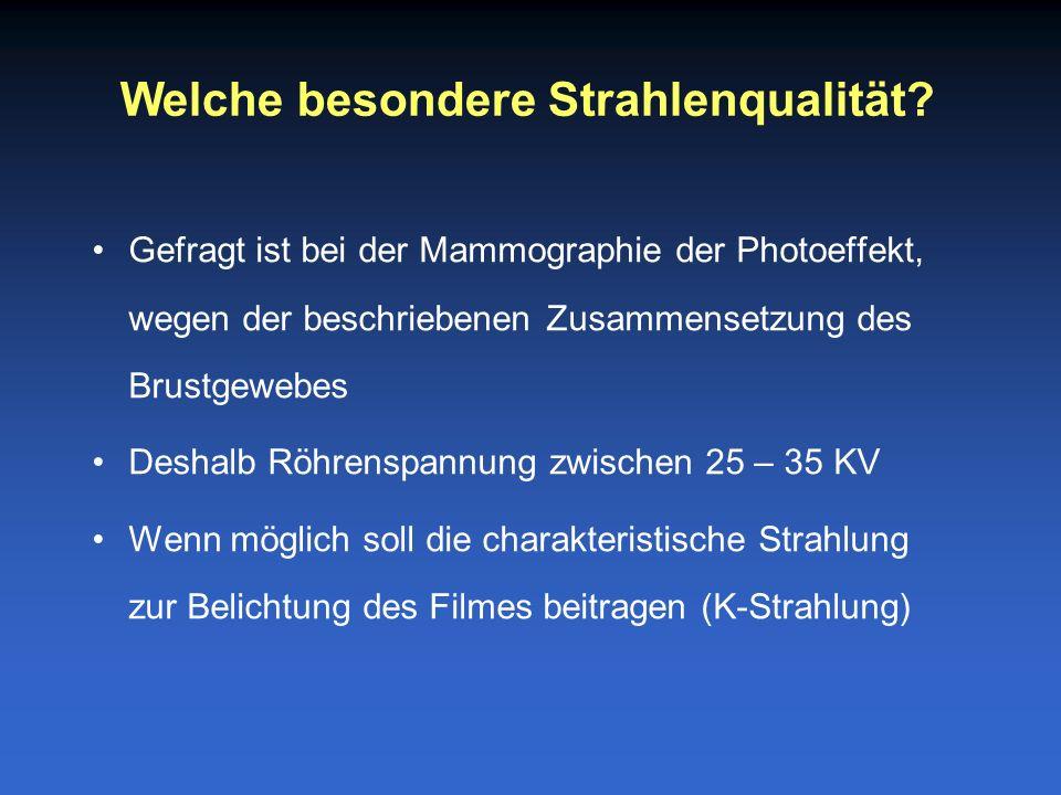 Gefragt ist bei der Mammographie der Photoeffekt, wegen der beschriebenen Zusammensetzung des Brustgewebes Deshalb Röhrenspannung zwischen 25 – 35 KV Wenn möglich soll die charakteristische Strahlung zur Belichtung des Filmes beitragen (K-Strahlung) Welche besondere Strahlenqualität
