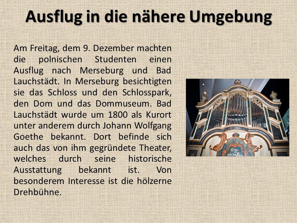 Ausflug in die nähere Umgebung Am Freitag, dem 9. Dezember machten die polnischen Studenten einen Ausflug nach Merseburg und Bad Lauchstädt. In Merseb