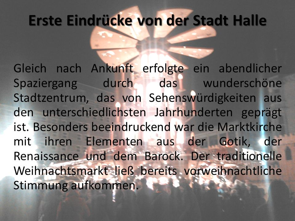 Erste Eindrücke von der Stadt Halle Gleich nach Ankunft erfolgte ein abendlicher Spaziergang durch das wunderschöne Stadtzentrum, das von Sehenswürdigkeiten aus den unterschiedlichsten Jahrhunderten geprägt ist.