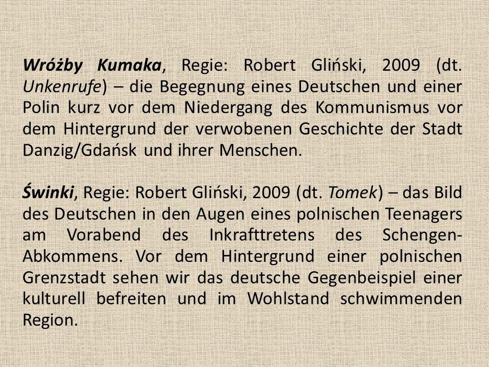 Wróżby Kumaka, Regie: Robert Gliński, 2009 (dt. Unkenrufe) – die Begegnung eines Deutschen und einer Polin kurz vor dem Niedergang des Kommunismus vor