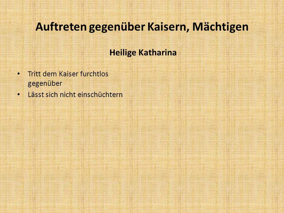 Auftreten gegenüber Kaisern, Mächtigen Heilige Katharina Tritt dem Kaiser furchtlos gegenüber Lässt sich nicht einschüchtern