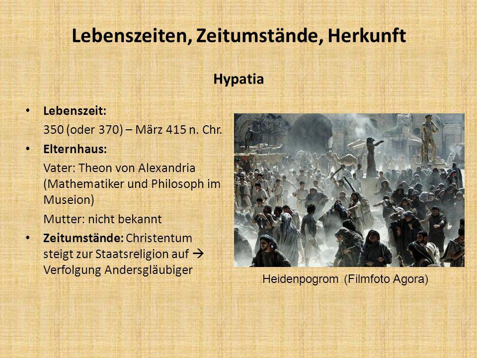 Lebenszeiten, Zeitumstände, Herkunft Hypatia Lebenszeit: 350 (oder 370) – März 415 n. Chr. Elternhaus: Vater: Theon von Alexandria (Mathematiker und P