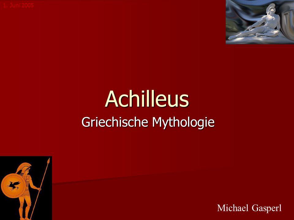 Achilleus Griechische Mythologie Michael Gasperl 1. Juni 2005