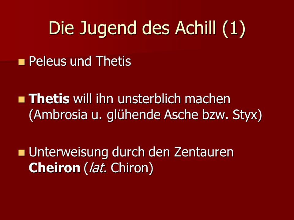 Die Jugend des Achill (1) Peleus und Thetis Peleus und Thetis Thetis will ihn unsterblich machen (Ambrosia u. glühende Asche bzw. Styx) Thetis will ih