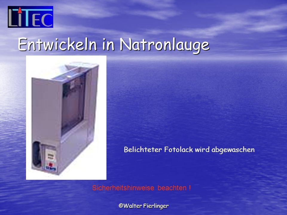 ©Walter Fierlinger Belichteter Fotolack wird abgewaschen Sicherheitshinweise beachten ! Entwickeln in Natronlauge