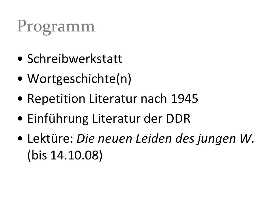 Programm Schreibwerkstatt Wortgeschichte(n) Repetition Literatur nach 1945 Einführung Literatur der DDR Lektüre: Die neuen Leiden des jungen W. (bis 1