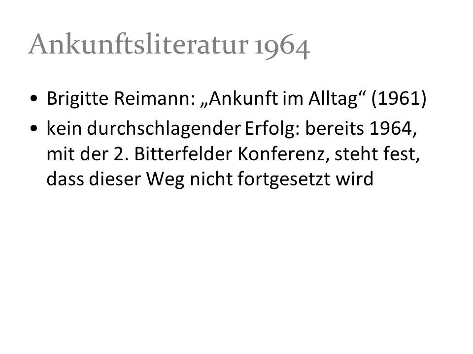 Ankunftsliteratur 1964 Brigitte Reimann: Ankunft im Alltag (1961) kein durchschlagender Erfolg: bereits 1964, mit der 2. Bitterfelder Konferenz, steht