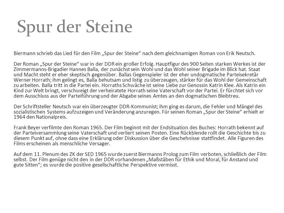 Spur der Steine Biermann schrieb das Lied für den Film Spur der Steine nach dem gleichnamigen Roman von Erik Neutsch. Der Roman Spur der Steine war in