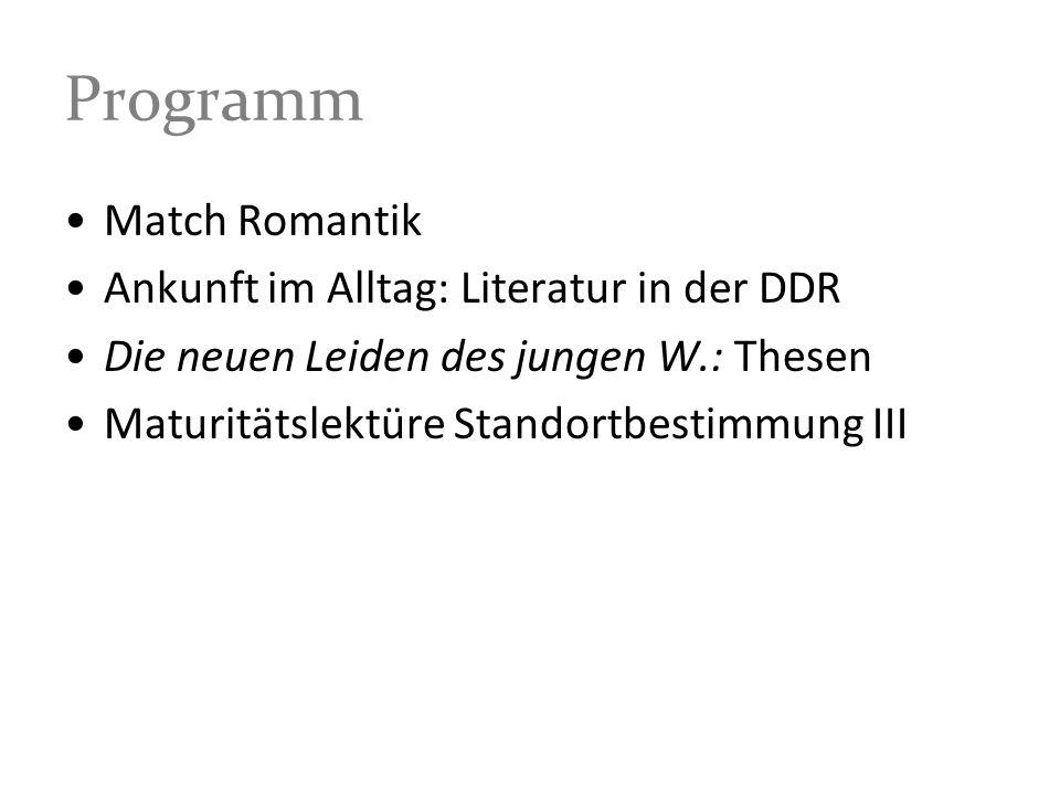 Programm Match Romantik Ankunft im Alltag: Literatur in der DDR Die neuen Leiden des jungen W.: Thesen Maturitätslektüre Standortbestimmung III