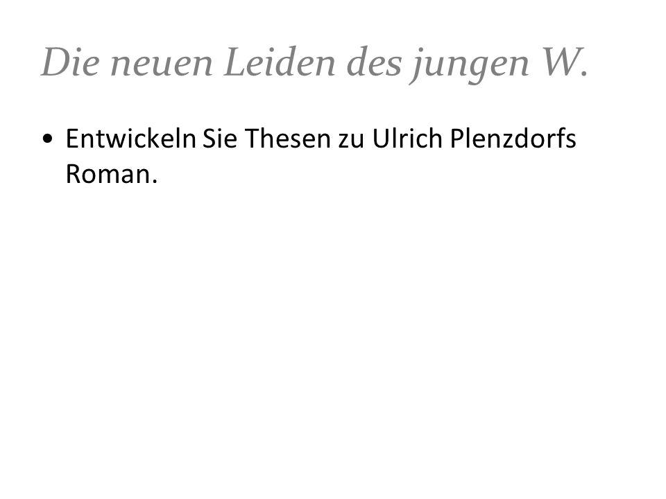 Die neuen Leiden des jungen W. Entwickeln Sie Thesen zu Ulrich Plenzdorfs Roman.