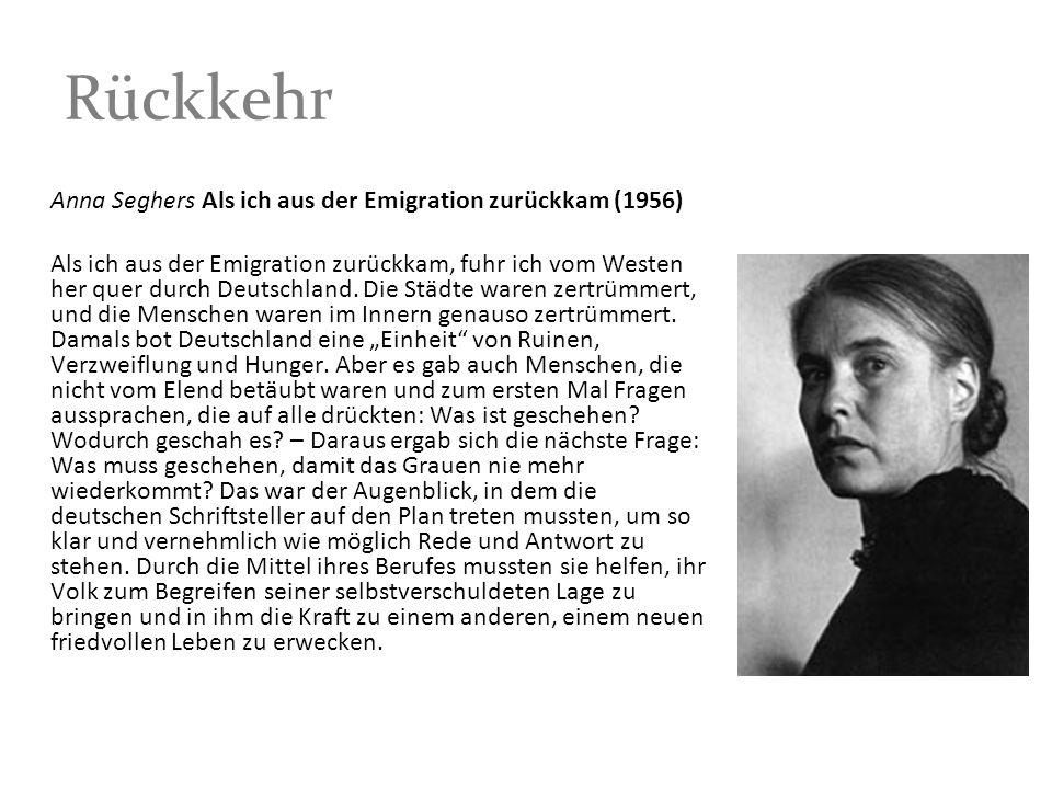 Rückkehr Anna Seghers Als ich aus der Emigration zurückkam (1956) Als ich aus der Emigration zurückkam, fuhr ich vom Westen her quer durch Deutschland