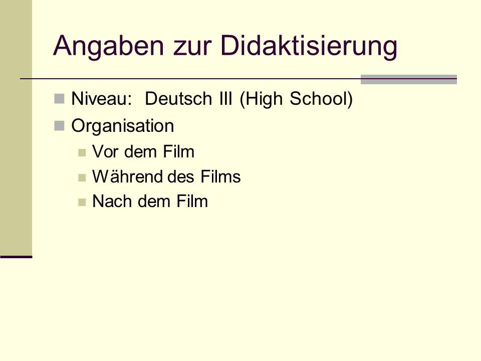 Angaben zur Didaktisierung Niveau: Deutsch III (High School) Organisation Vor dem Film Während des Films Nach dem Film