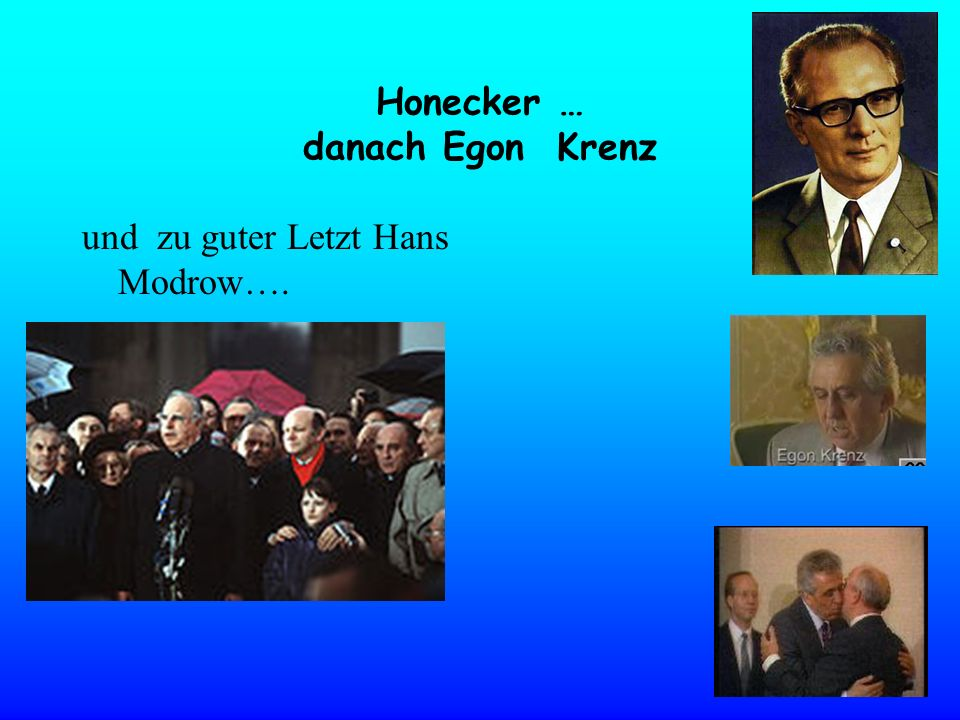 Honecker … danach Egon Krenz und zu guter Letzt Hans Modrow….