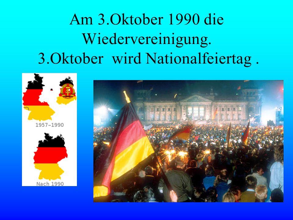 Am 3.Oktober 1990 die Wiedervereinigung. 3.Oktober wird Nationalfeiertag.
