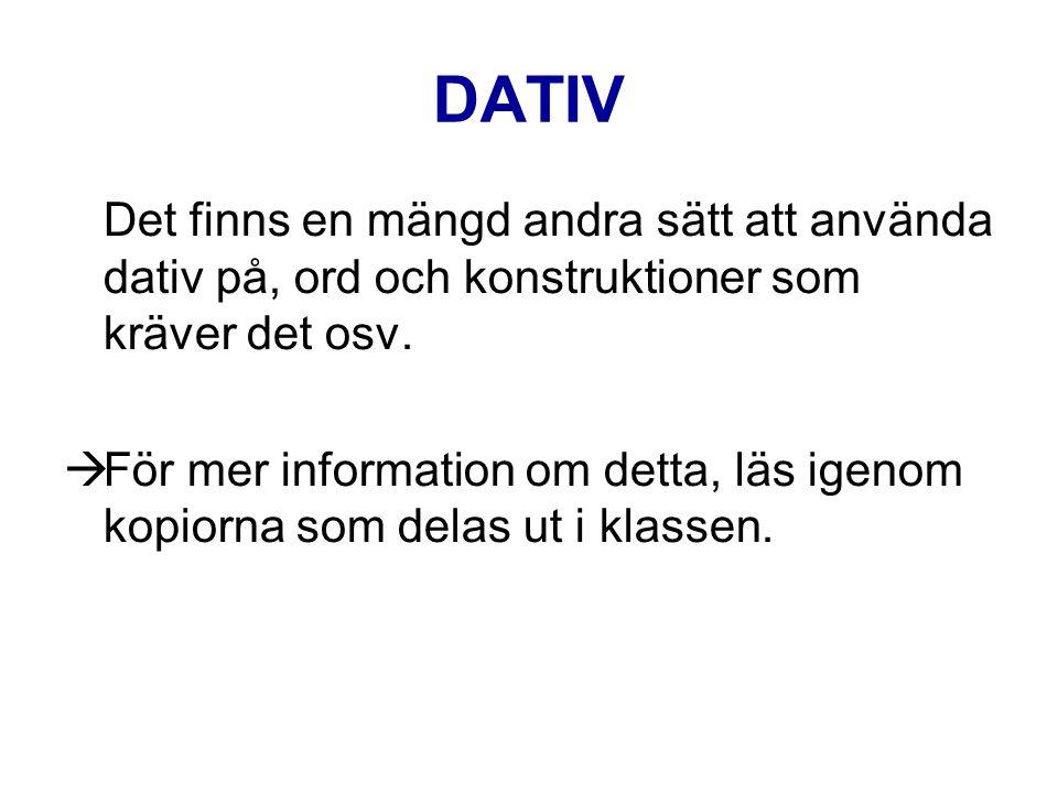 DATIV Det finns en mängd andra sätt att använda dativ på, ord och konstruktioner som kräver det osv.