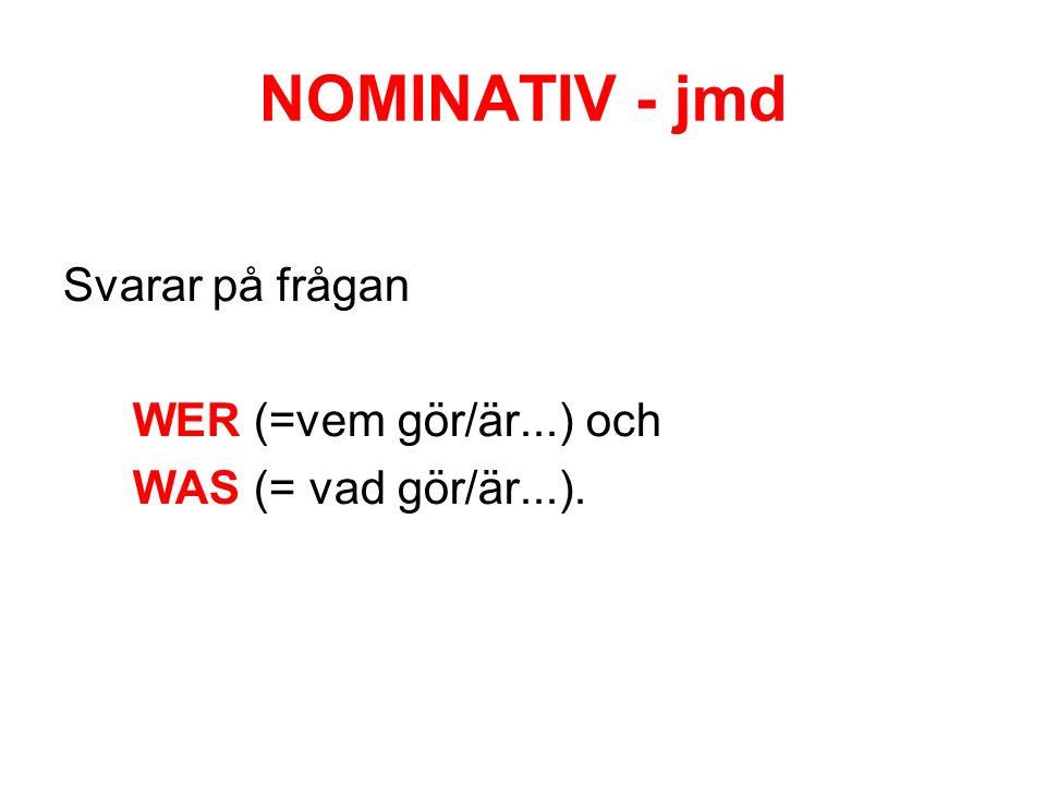 NOMINATIV - jmd Svarar på frågan WER (=vem gör/är...) och WAS (= vad gör/är...).