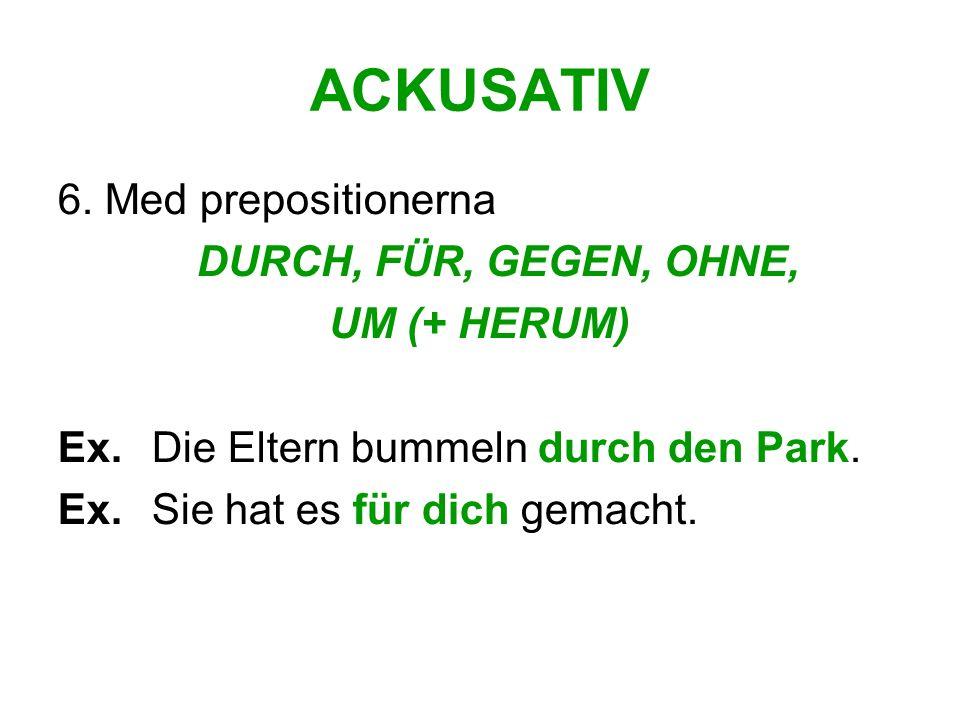 ACKUSATIV 6.Med prepositionerna DURCH, FÜR, GEGEN, OHNE, UM (+ HERUM) Ex.
