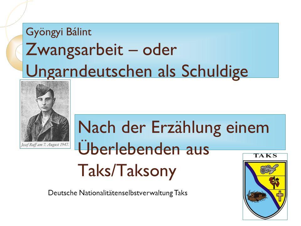 Gyöngyi Bálint Zwangsarbeit – oder Ungarndeutschen als Schuldige Nach der Erzählung einem Überlebenden aus Taks/Taksony Deutsche Nationalitätenselbstv