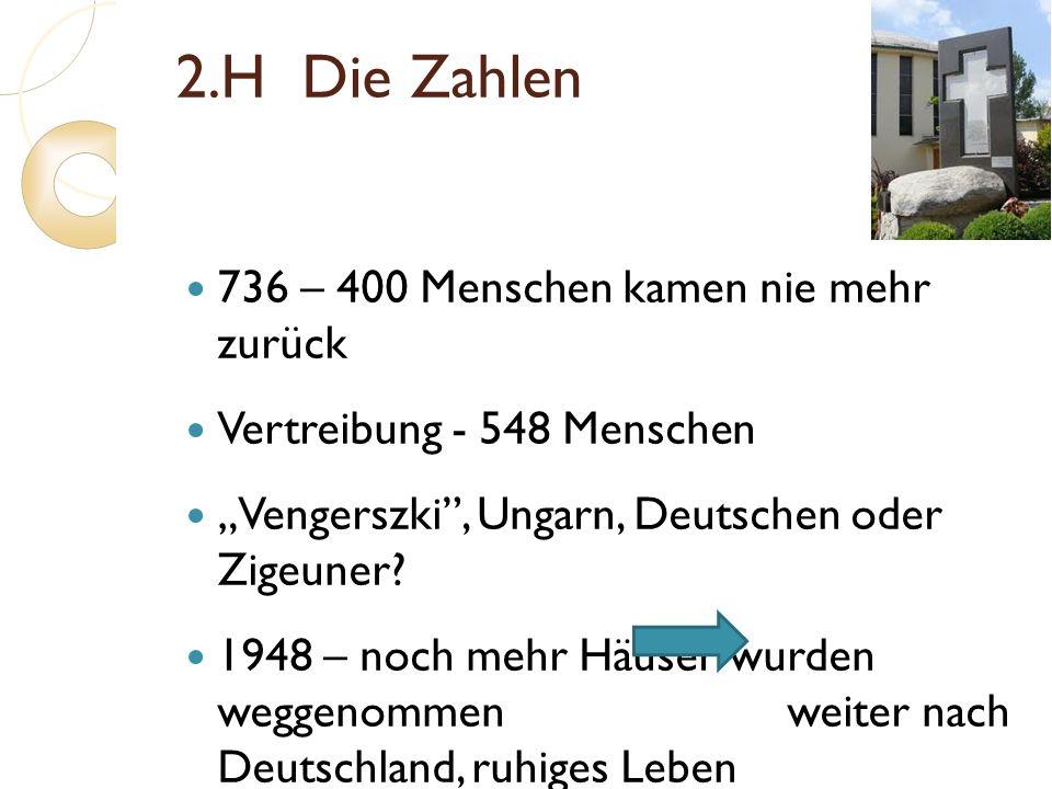 2.H Die Zahlen 736 – 400 Menschen kamen nie mehr zurück Vertreibung - 548 Menschen Vengerszki, Ungarn, Deutschen oder Zigeuner? 1948 – noch mehr Häuse
