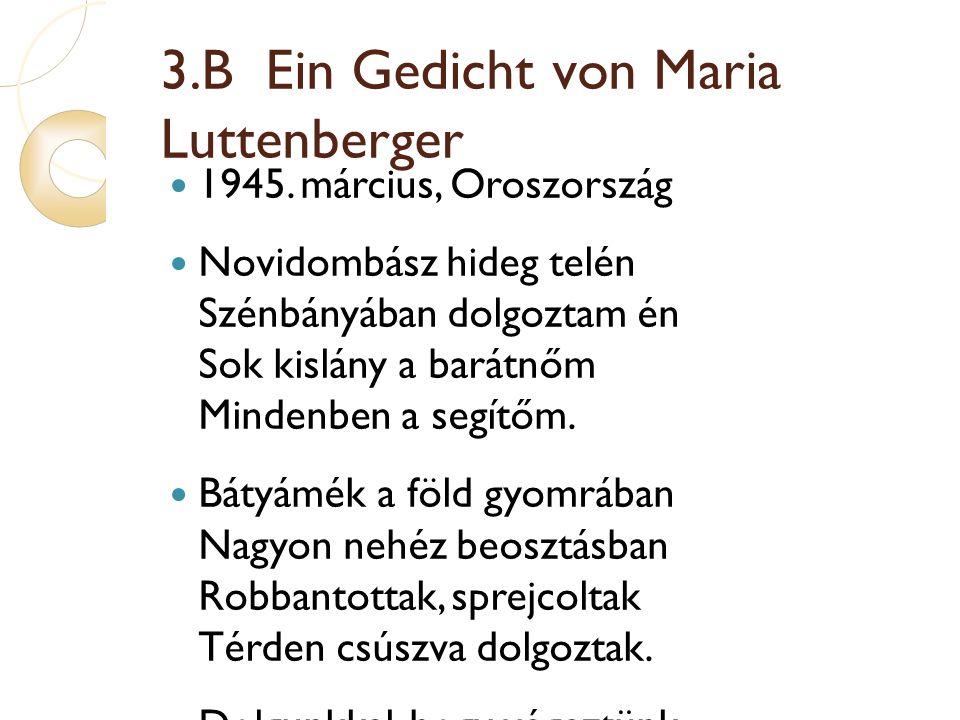 3.B Ein Gedicht von Maria Luttenberger 1945. március, Oroszország Novidombász hideg telén Szénbányában dolgoztam én Sok kislány a barátnőm Mindenben a