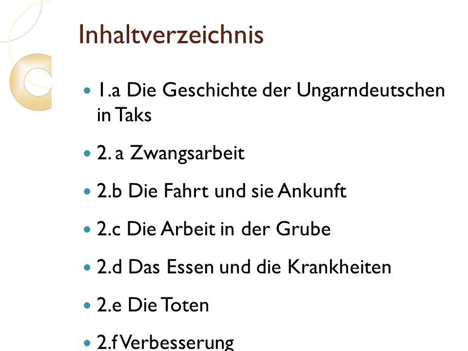 Inhaltverzeichnis 1.a Die Geschichte der Ungarndeutschen in Taks 2. a Zwangsarbeit 2.b Die Fahrt und sie Ankunft 2.c Die Arbeit in der Grube 2.d Das E