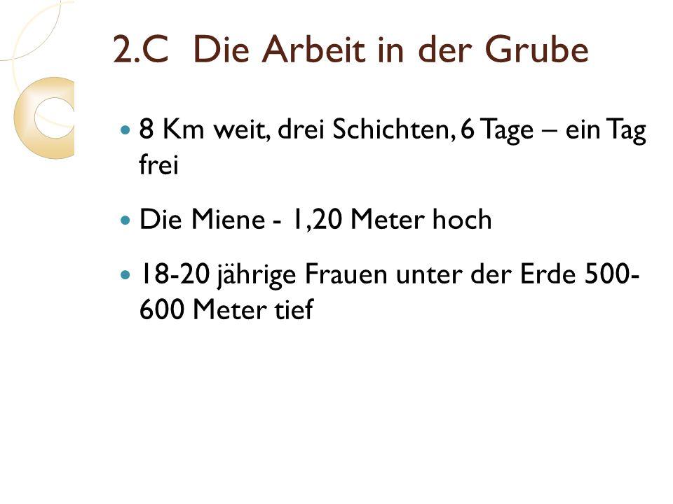 2.C Die Arbeit in der Grube 8 Km weit, drei Schichten, 6 Tage – ein Tag frei Die Miene - 1,20 Meter hoch 18-20 jährige Frauen unter der Erde 500- 600