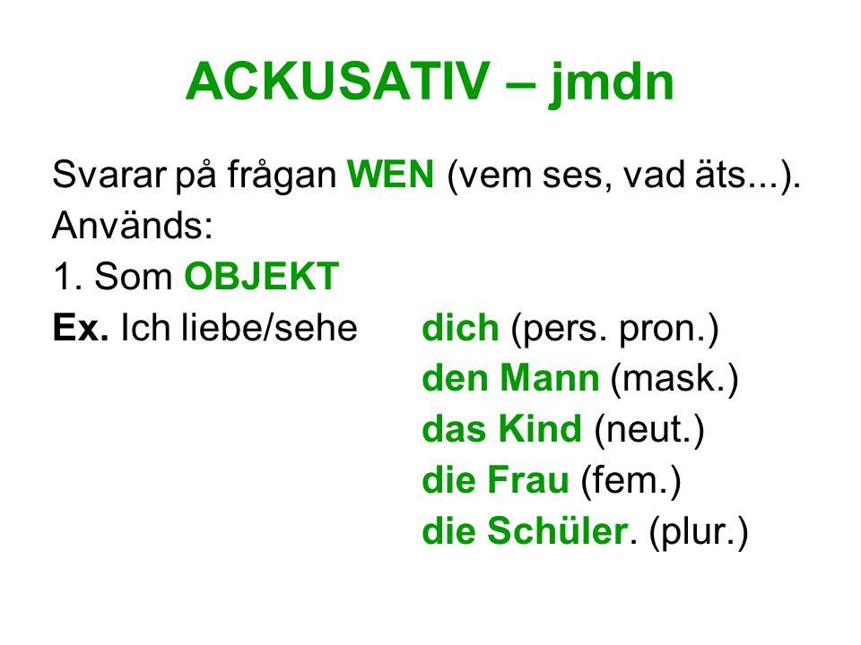 ACKUSATIV – jmdn Svarar på frågan WEN (vem ses, vad äts...). Används: 1. Som OBJEKT Ex. Ich liebe/sehe dich (pers. pron.) den Mann (mask.) das Kind (n