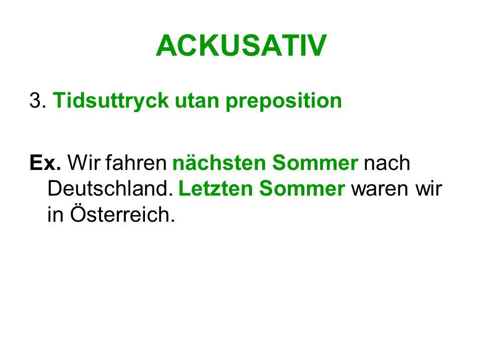 ACKUSATIV 3. Tidsuttryck utan preposition Ex. Wir fahren nächsten Sommer nach Deutschland. Letzten Sommer waren wir in Österreich.