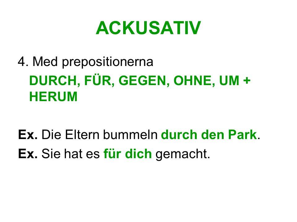 ACKUSATIV 4. Med prepositionerna DURCH, FÜR, GEGEN, OHNE, UM + HERUM Ex. Die Eltern bummeln durch den Park. Ex. Sie hat es für dich gemacht.