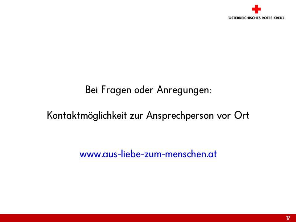17 Bei Fragen oder Anregungen: Kontaktmöglichkeit zur Ansprechperson vor Ort www.aus-liebe-zum-menschen.at