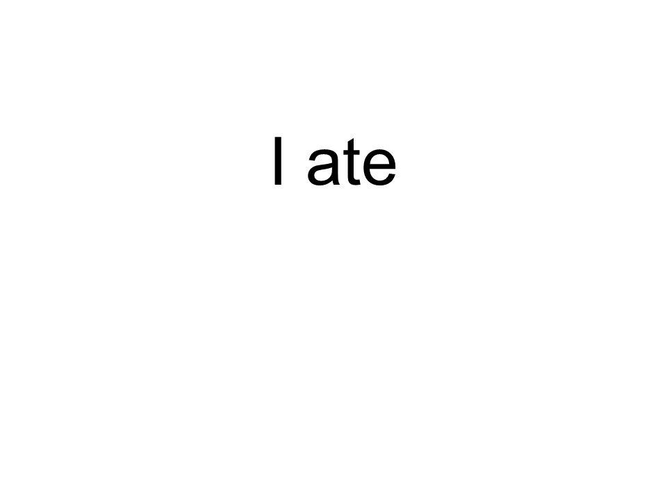 I ate