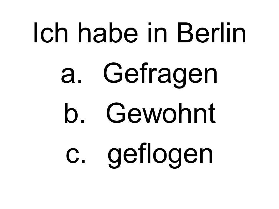 Ich habe in Berlin a.Gefragen b.Gewohnt c.geflogen