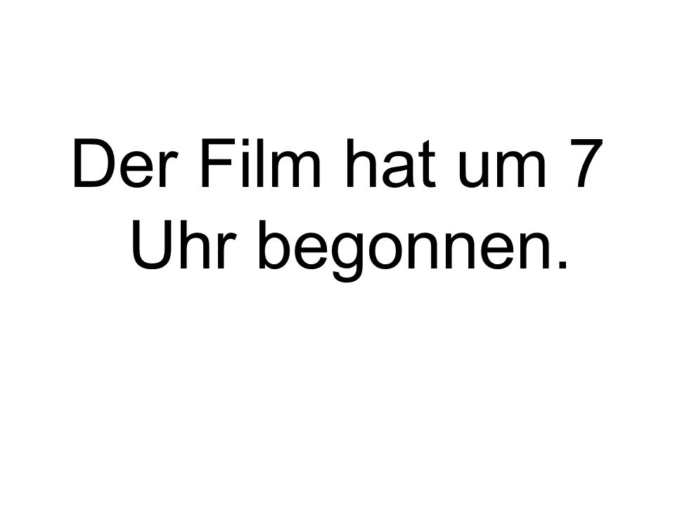 Der Film hat um 7 Uhr begonnen.