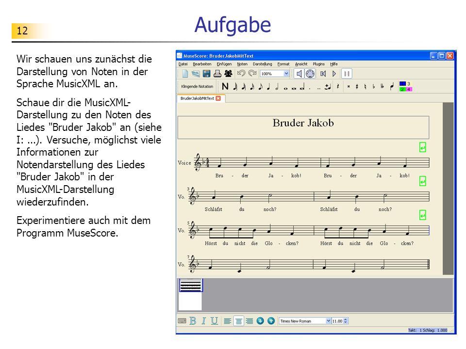 12 Aufgabe Wir schauen uns zunächst die Darstellung von Noten in der Sprache MusicXML an. Schaue dir die MusicXML- Darstellung zu den Noten des Liedes