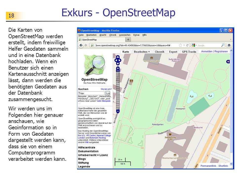 18 Exkurs - OpenStreetMap Die Karten von OpenStreetMap werden erstellt, indem freiwillige Helfer Geodaten sammeln und in eine Datenbank hochladen. Wen