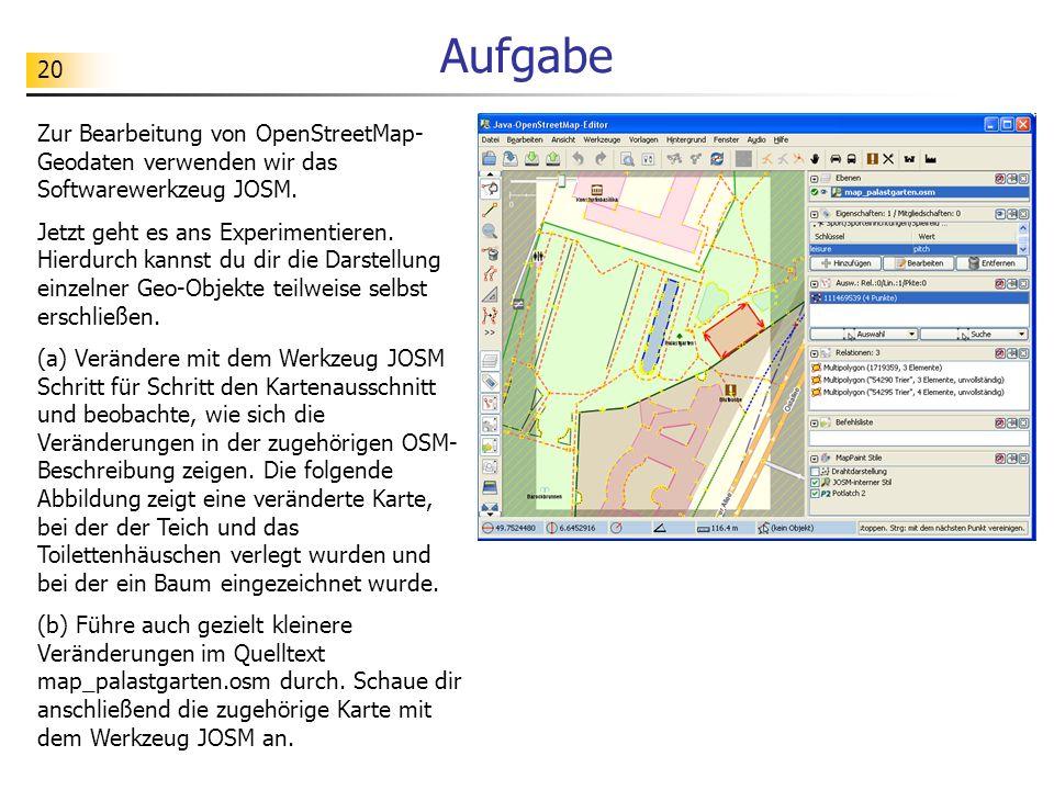 20 Aufgabe Zur Bearbeitung von OpenStreetMap- Geodaten verwenden wir das Softwarewerkzeug JOSM. Jetzt geht es ans Experimentieren. Hierdurch kannst du