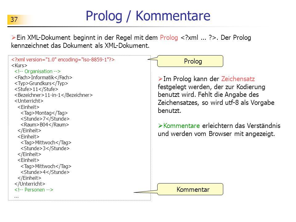 37 Prolog / Kommentare Ein XML-Dokument beginnt in der Regel mit dem Prolog. Der Prolog kennzeichnet das Dokument als XML-Dokument. Im Prolog kann der
