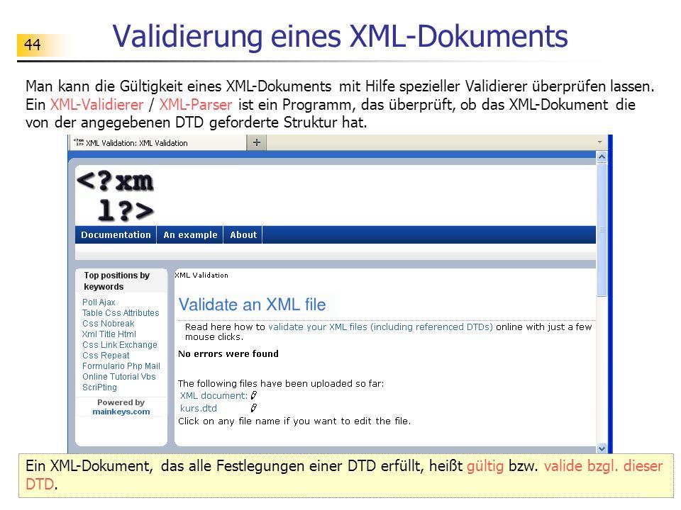 44 Validierung eines XML-Dokuments Ein XML-Dokument, das alle Festlegungen einer DTD erfüllt, heißt gültig bzw. valide bzgl. dieser DTD. Man kann die
