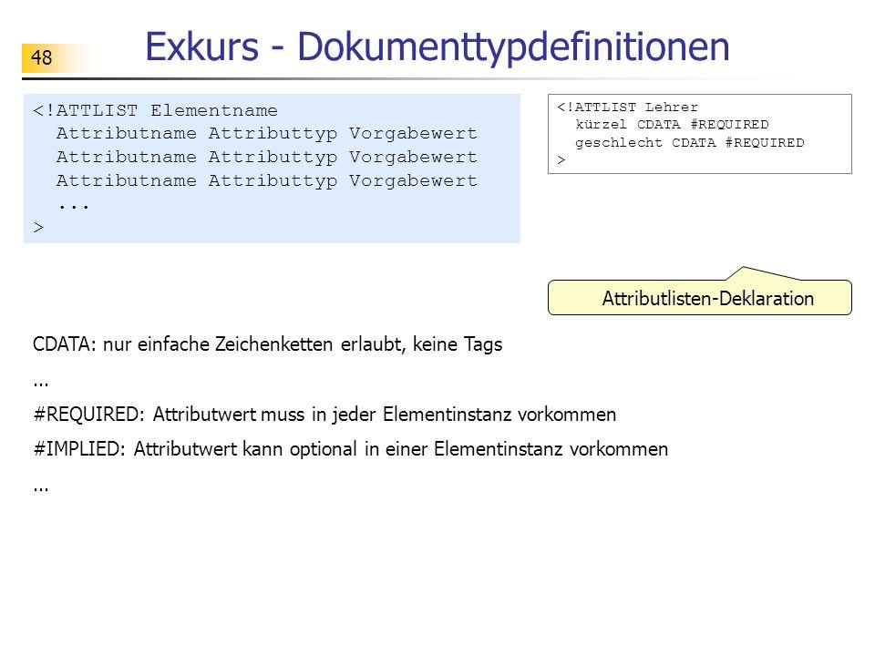 48 Exkurs - Dokumenttypdefinitionen <!ATTLIST Lehrer kürzel CDATA #REQUIRED geschlecht CDATA #REQUIRED > Attributlisten-Deklaration CDATA: nur einfach