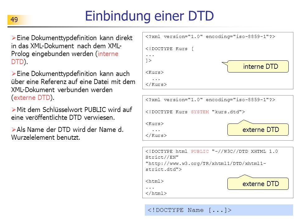 49 Einbindung einer DTD interne DTD Eine Dokumenttypdefinition kann direkt in das XML-Dokument nach dem XML- Prolog eingebunden werden (interne DTD).