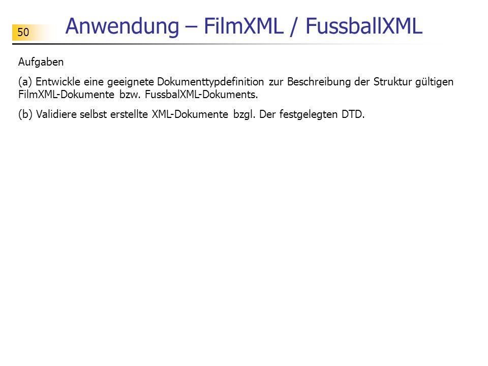 50 Anwendung – FilmXML / FussballXML Aufgaben (a) Entwickle eine geeignete Dokumenttypdefinition zur Beschreibung der Struktur gültigen FilmXML-Dokume