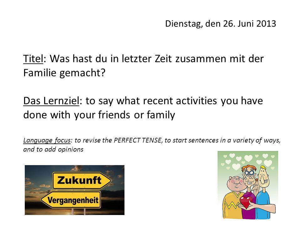 Dienstag, den 26. Juni 2013 Titel: Was hast du in letzter Zeit zusammen mit der Familie gemacht? Das Lernziel: to say what recent activities you have