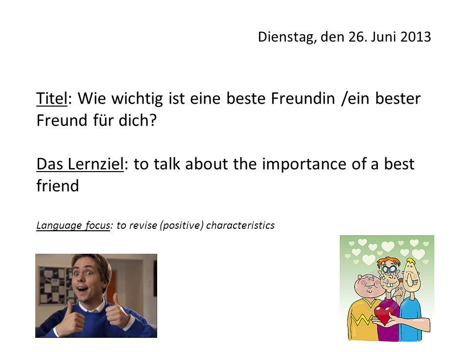 Dienstag, den 26. Juni 2013 Titel: Wie wichtig ist eine beste Freundin /ein bester Freund für dich? Das Lernziel: to talk about the importance of a be