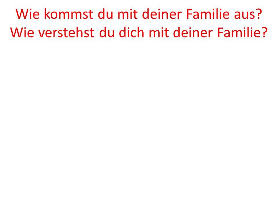 Wie kommst du mit deiner Familie aus? Wie verstehst du dich mit deiner Familie?